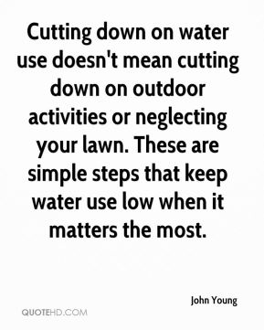 John Young  - Cutting down on water use doesn't mean cutting down on outdoor activities or neglecting your lawn. These are simple steps that keep water use low when it matters the most.