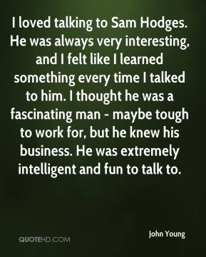 John Young  - I loved talking to Sam Hodges. He was always very interesting, and I felt like I learned something every time I talked to him. I thought he was a fascinating man - maybe tough to work for, but he knew his business. He was extremely intelligent and fun to talk to.