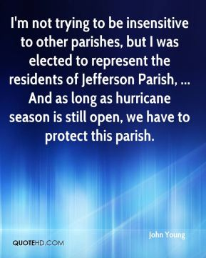 John Young  - I'm not trying to be insensitive to other parishes, but I was elected to represent the residents of Jefferson Parish, ... And as long as hurricane season is still open, we have to protect this parish.