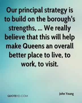 John Young  - Our principal strategy is to build on the borough's strengths, ... We really believe that this will help make Queens an overall better place to live, to work, to visit.