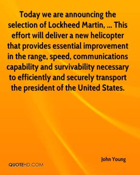 John Young  - Today we are announcing the selection of Lockheed Martin, ... This effort will deliver a new helicopter that provides essential improvement in the range, speed, communications capability and survivability necessary to efficiently and securely transport the president of the United States.