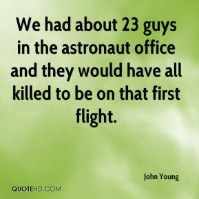 John Young  - We had about 23 guys in the astronaut office and they would have all killed to be on that first flight.