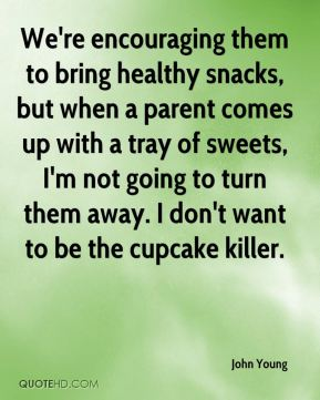 John Young  - We're encouraging them to bring healthy snacks, but when a parent comes up with a tray of sweets, I'm not going to turn them away. I don't want to be the cupcake killer.