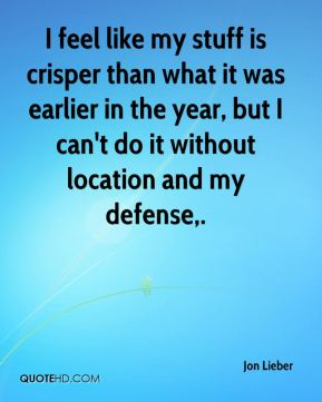 Jon Lieber  - I feel like my stuff is crisper than what it was earlier in the year, but I can't do it without location and my defense.