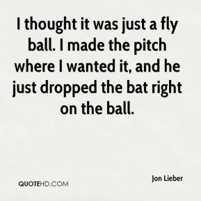 I thought it was just a fly ball. I made the pitch where I wanted it, and he just dropped the bat right on the ball.