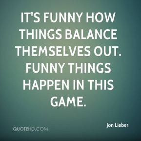 It's funny how things balance themselves out. Funny things happen in this game.
