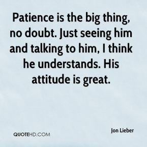 Jon Lieber  - Patience is the big thing, no doubt. Just seeing him and talking to him, I think he understands. His attitude is great.