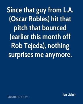 Jon Lieber  - Since that guy from L.A. (Oscar Robles) hit that pitch that bounced (earlier this month off Rob Tejeda), nothing surprises me anymore.