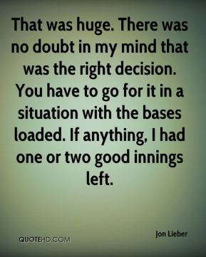 Jon Lieber  - That was huge. There was no doubt in my mind that was the right decision. You have to go for it in a situation with the bases loaded. If anything, I had one or two good innings left.