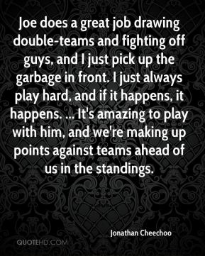 Jonathan Cheechoo  - Joe does a great job drawing double-teams and fighting off guys, and I just pick up the garbage in front. I just always play hard, and if it happens, it happens. ... It's amazing to play with him, and we're making up points against teams ahead of us in the standings.