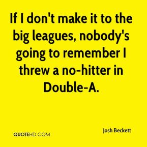 Josh Beckett  - If I don't make it to the big leagues, nobody's going to remember I threw a no-hitter in Double-A.