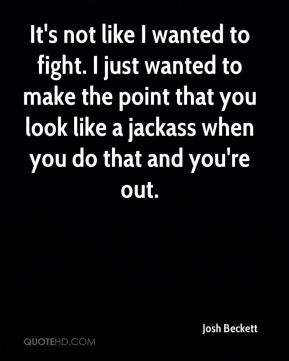 Josh Beckett  - It's not like I wanted to fight. I just wanted to make the point that you look like a jackass when you do that and you're out.