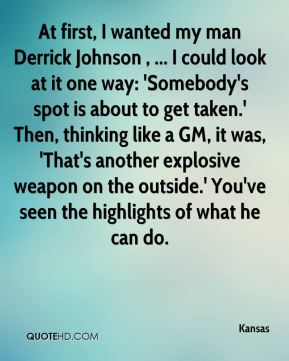 At first, I wanted my man Derrick Johnson , ... I could look at it one way: 'Somebody's spot is about to get taken.' Then, thinking like a GM, it was, 'That's another explosive weapon on the outside.' You've seen the highlights of what he can do.