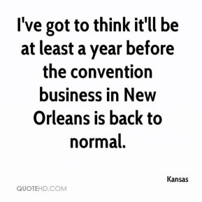 Kansas  - I've got to think it'll be at least a year before the convention business in New Orleans is back to normal.