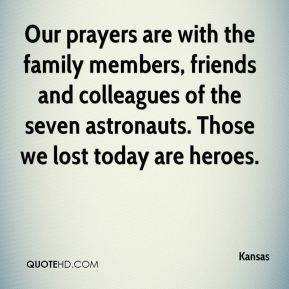 Kansas  - Our prayers are with the family members, friends and colleagues of the seven astronauts. Those we lost today are heroes.