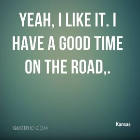Yeah, I like it. I have a good time on the road.
