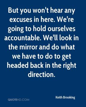 But you won't hear any excuses in here. We're going to hold ourselves accountable. We'll look in the mirror and do what we have to do to get headed back in the right direction.