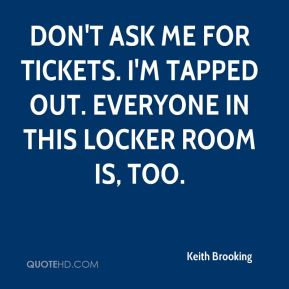 Keith Brooking  - Don't ask me for tickets. I'm tapped out. Everyone in this locker room is, too.