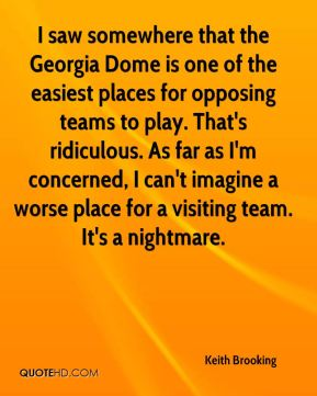 Keith Brooking  - I saw somewhere that the Georgia Dome is one of the easiest places for opposing teams to play. That's ridiculous. As far as I'm concerned, I can't imagine a worse place for a visiting team. It's a nightmare.