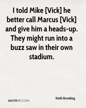 Keith Brooking  - I told Mike [Vick] he better call Marcus [Vick] and give him a heads-up. They might run into a buzz saw in their own stadium.