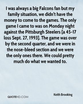I was always a big Falcons fan but my family situation, we didn't have the money to come to the games. The only game I came to was on Monday night against the Pittsburgh Steelers [a 45-17 loss Sept. 27, 1993]. The game was over by the second quarter, and we were in the nose-bleed section and we were the only ones there. We could pretty much do what we wanted to.
