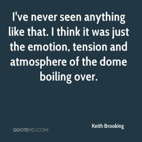 Keith Brooking  - I've never seen anything like that. I think it was just the emotion, tension and atmosphere of the dome boiling over.