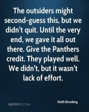 The outsiders might second-guess this, but we didn't quit. Until the very end, we gave it all out there. Give the Panthers credit. They played well. We didn't, but it wasn't lack of effort.
