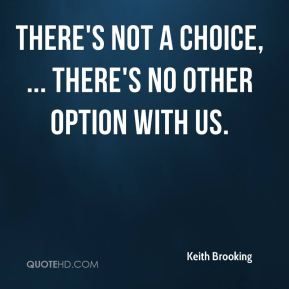 There's not a choice, ... There's no other option with us.