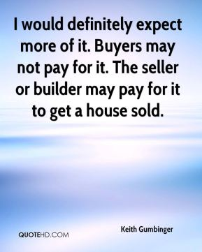 Keith Gumbinger  - I would definitely expect more of it. Buyers may not pay for it. The seller or builder may pay for it to get a house sold.
