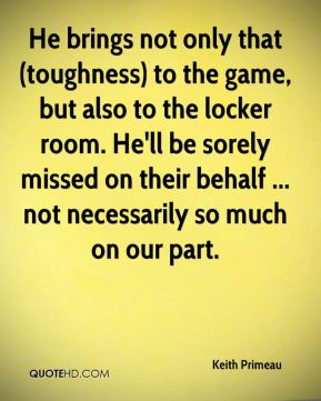 Keith Primeau  - He brings not only that (toughness) to the game, but also to the locker room. He'll be sorely missed on their behalf ... not necessarily so much on our part.