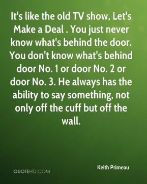 Keith Primeau  - It's like the old TV show, Let's Make a Deal . You just never know what's behind the door. You don't know what's behind door No. 1 or door No. 2 or door No. 3. He always has the ability to say something, not only off the cuff but off the wall.