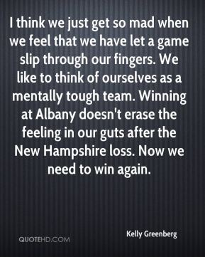 Kelly Greenberg  - I think we just get so mad when we feel that we have let a game slip through our fingers. We like to think of ourselves as a mentally tough team. Winning at Albany doesn't erase the feeling in our guts after the New Hampshire loss. Now we need to win again.