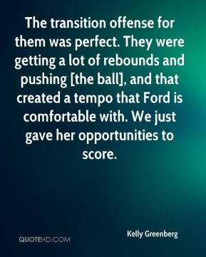 Kelly Greenberg  - The transition offense for them was perfect. They were getting a lot of rebounds and pushing [the ball], and that created a tempo that Ford is comfortable with. We just gave her opportunities to score.