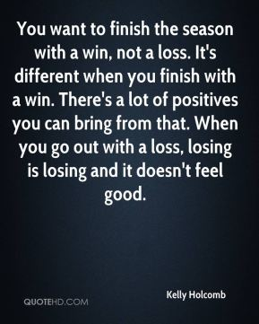 Kelly Holcomb  - You want to finish the season with a win, not a loss. It's different when you finish with a win. There's a lot of positives you can bring from that. When you go out with a loss, losing is losing and it doesn't feel good.