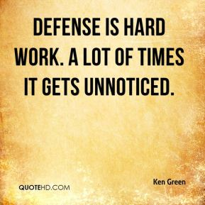 Ken Green  - Defense is hard work. A lot of times it gets unnoticed.