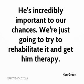 Ken Green  - He's incredibly important to our chances. We're just going to try to rehabilitate it and get him therapy.