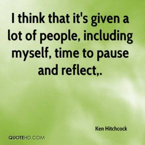 Ken Hitchcock  - I think that it's given a lot of people, including myself, time to pause and reflect.