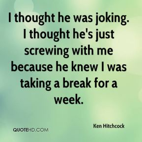 Ken Hitchcock  - I thought he was joking. I thought he's just screwing with me because he knew I was taking a break for a week.