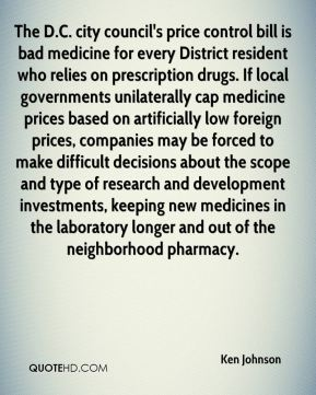 Ken Johnson  - The D.C. city council's price control bill is bad medicine for every District resident who relies on prescription drugs. If local governments unilaterally cap medicine prices based on artificially low foreign prices, companies may be forced to make difficult decisions about the scope and type of research and development investments, keeping new medicines in the laboratory longer and out of the neighborhood pharmacy.