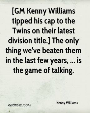 Kenny Williams  - [GM Kenny Williams tipped his cap to the Twins on their latest division title.] The only thing we've beaten them in the last few years, ... is the game of talking.