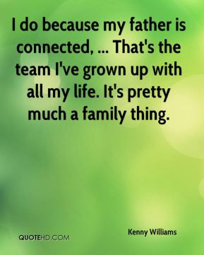 Kenny Williams  - I do because my father is connected, ... That's the team I've grown up with all my life. It's pretty much a family thing.