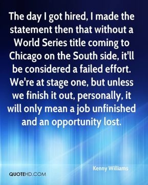 Kenny Williams  - The day I got hired, I made the statement then that without a World Series title coming to Chicago on the South side, it'll be considered a failed effort. We're at stage one, but unless we finish it out, personally, it will only mean a job unfinished and an opportunity lost.