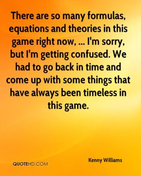 Kenny Williams  - There are so many formulas, equations and theories in this game right now, ... I'm sorry, but I'm getting confused. We had to go back in time and come up with some things that have always been timeless in this game.