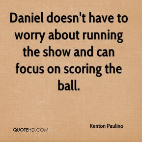 Daniel doesn't have to worry about running the show and can focus on scoring the ball.