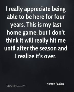 I really appreciate being able to be here for four years. This is my last home game, but I don't think it will really hit me until after the season and I realize it's over.