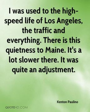 I was used to the high-speed life of Los Angeles, the traffic and everything. There is this quietness to Maine. It's a lot slower there. It was quite an adjustment.