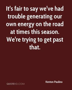 It's fair to say we've had trouble generating our own energy on the road at times this season. We're trying to get past that.
