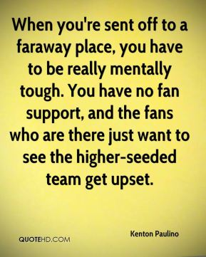 When you're sent off to a faraway place, you have to be really mentally tough. You have no fan support, and the fans who are there just want to see the higher-seeded team get upset.