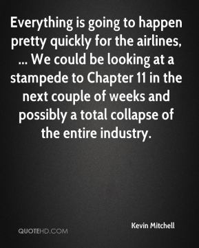Everything is going to happen pretty quickly for the airlines, ... We could be looking at a stampede to Chapter 11 in the next couple of weeks and possibly a total collapse of the entire industry.