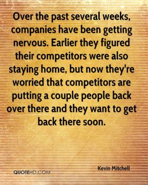 Kevin Mitchell  - Over the past several weeks, companies have been getting nervous. Earlier they figured their competitors were also staying home, but now they're worried that competitors are putting a couple people back over there and they want to get back there soon.